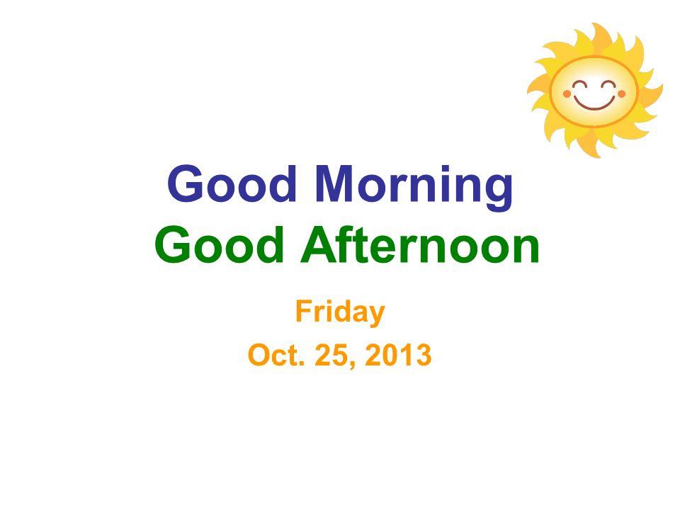 Good Morning Good Afternoon Friday Oct. 25, 2013
