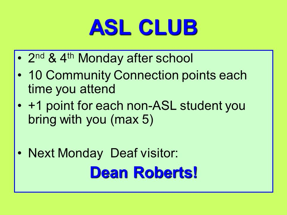 ASL CLUB 2 nd & 4 th Monday after school 10 Community Connection points each time you attend +1 point for each non-ASL student you bring with you (max