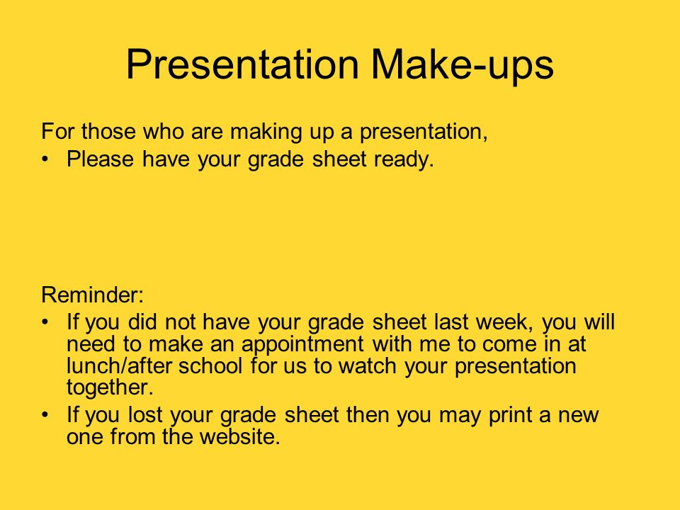 Presentation Make-ups For those who are making up a presentation, Please have your grade sheet ready. Reminder: If you did not have your grade sheet l