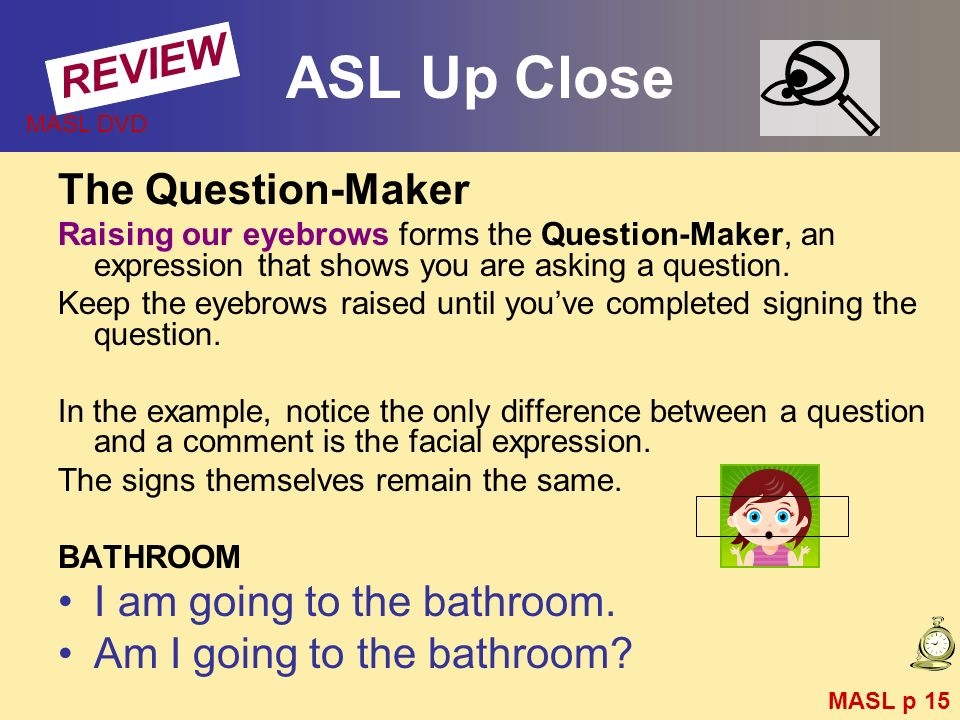 ASL Up Close The Question-Maker Raising our eyebrows forms the Question-Maker, an expression that shows you are asking a question. Keep the eyebrows r