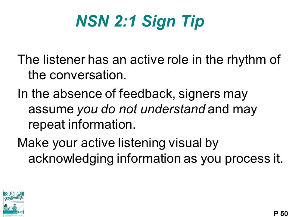 NSN 2:1 Sign Tip The listener has an active role in the rhythm of the conversation. In the absence of feedback, signers may assume you do not understa