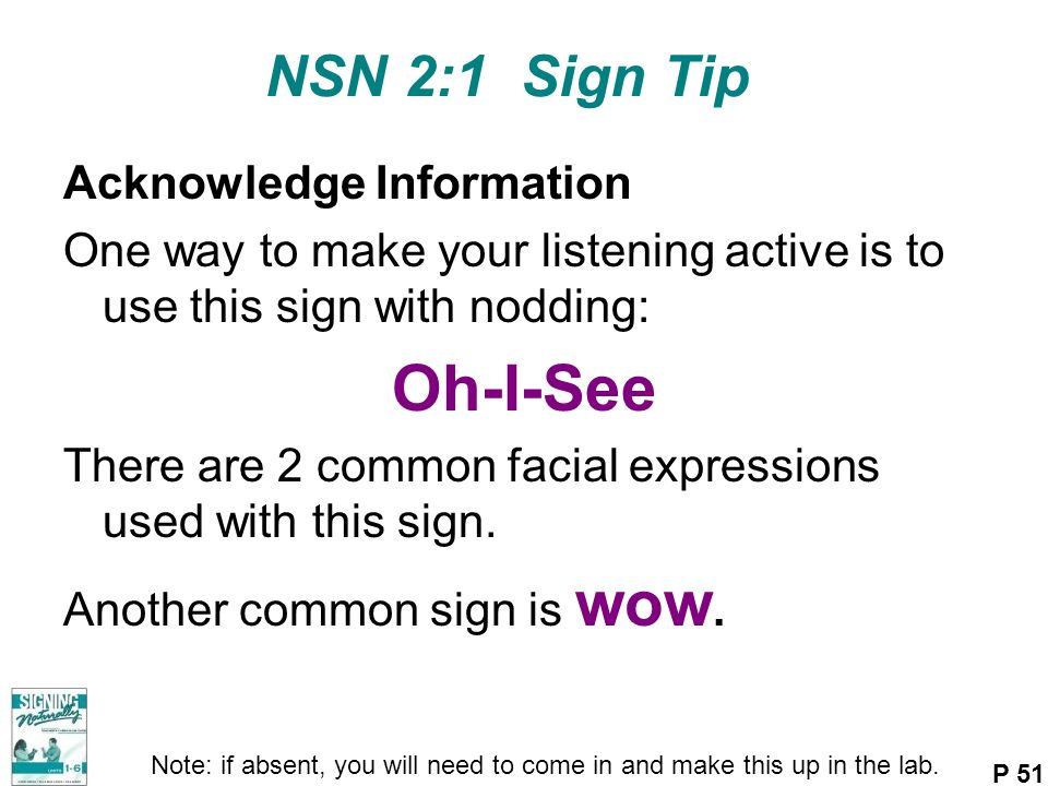NSN 2:1 Sign Tip Acknowledge Information One way to make your listening active is to use this sign with nodding: Oh-I-See There are 2 common facial ex