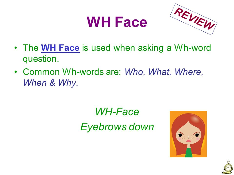 WH Face The WH Face is used when asking a Wh-word question. Common Wh-words are: Who, What, Where, When & Why. WH-Face Eyebrows down REVIEW
