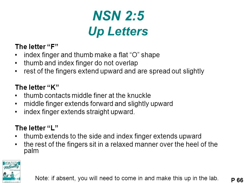 NSN 2:5 Up Letters The letter F index finger and thumb make a flat O shape thumb and index finger do not overlap rest of the fingers extend upward and