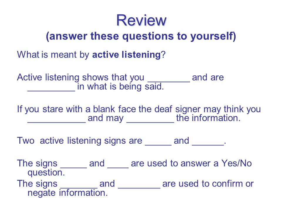 Review Review (answer these questions to yourself) What is meant by active listening? Active listening shows that you ________ and are _________ in wh