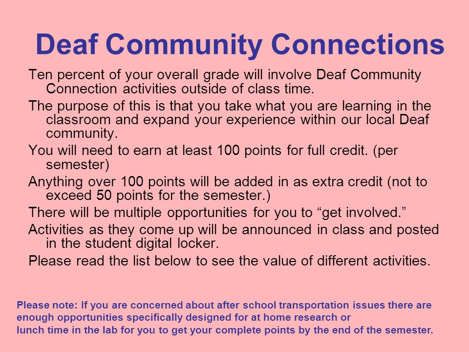 Deaf Community Connections Ten percent of your overall grade will involve Deaf Community Connection activities outside of class time. The purpose of t