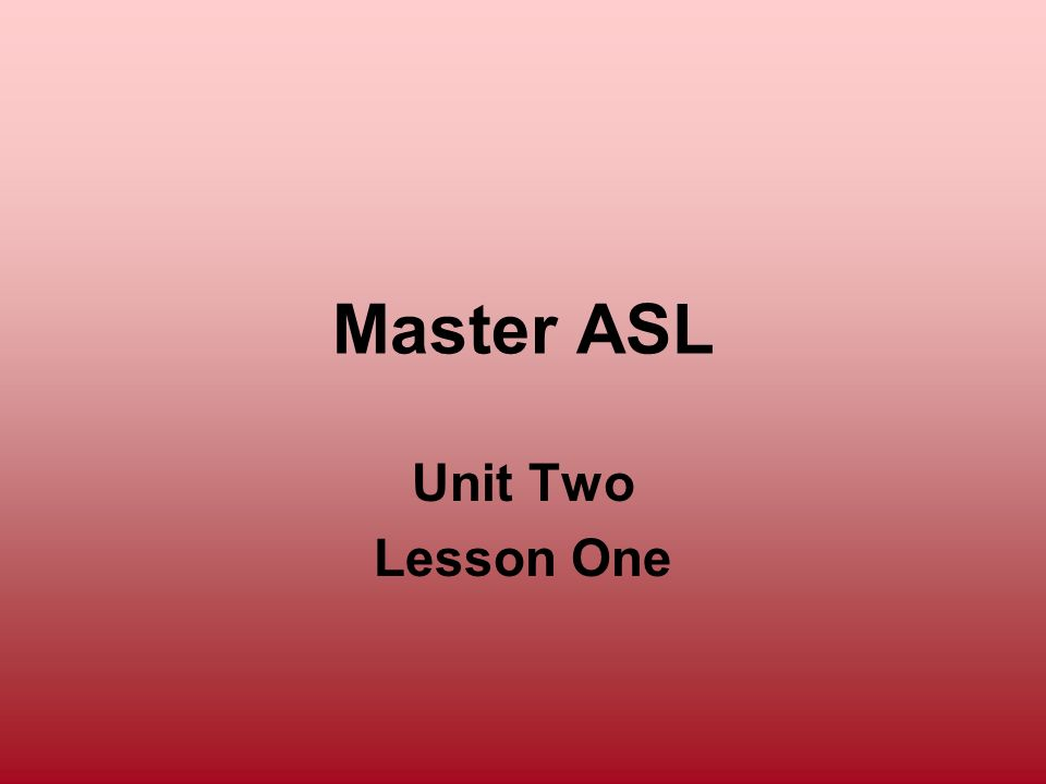 Master ASL Unit Two Lesson One