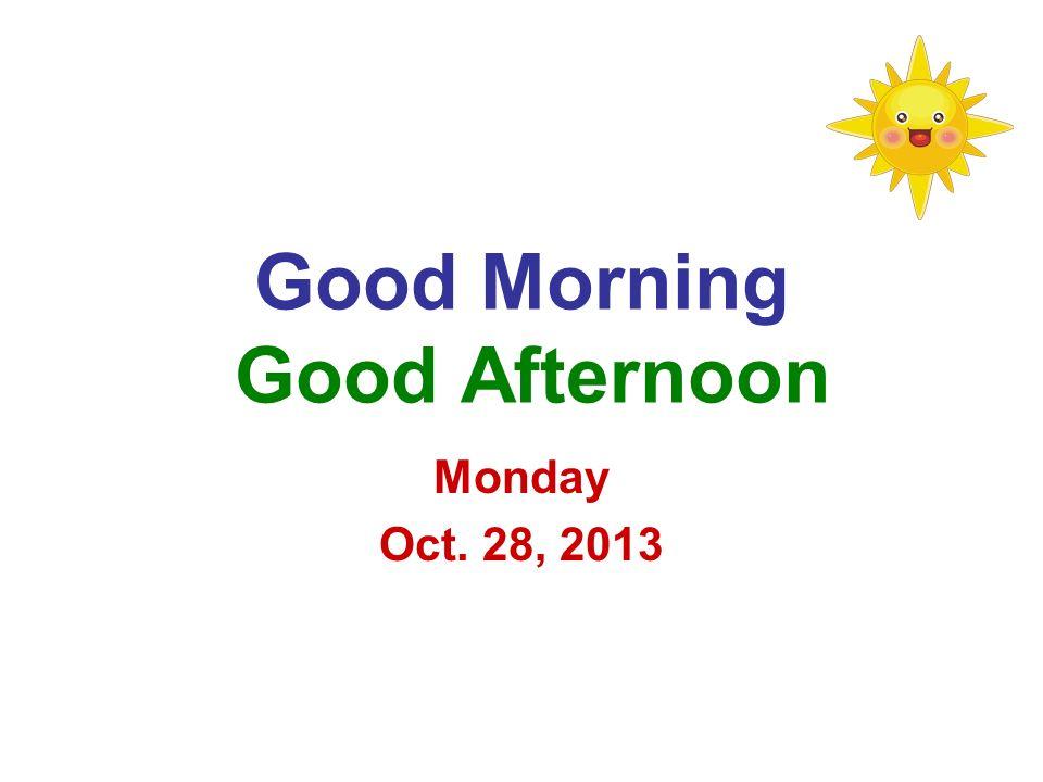 Good Morning Good Afternoon Monday Oct. 28, 2013