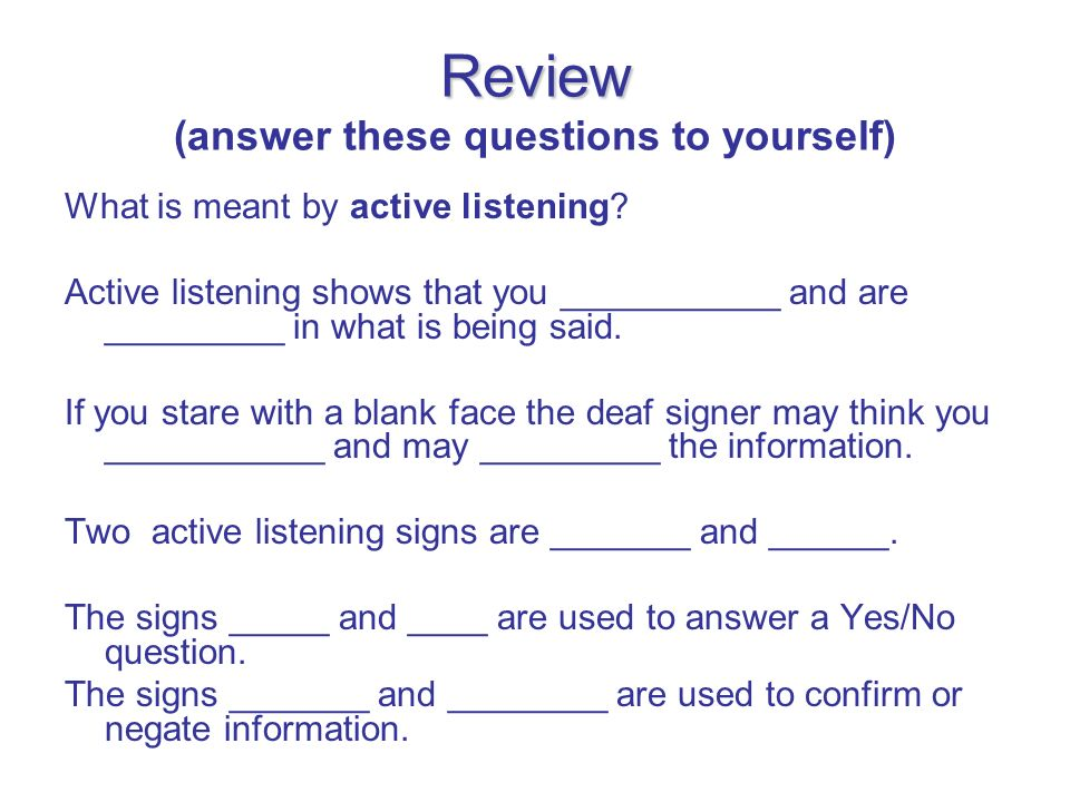 Review Review (answer these questions to yourself) What is meant by active listening? Active listening shows that you ___________ and are _________ in