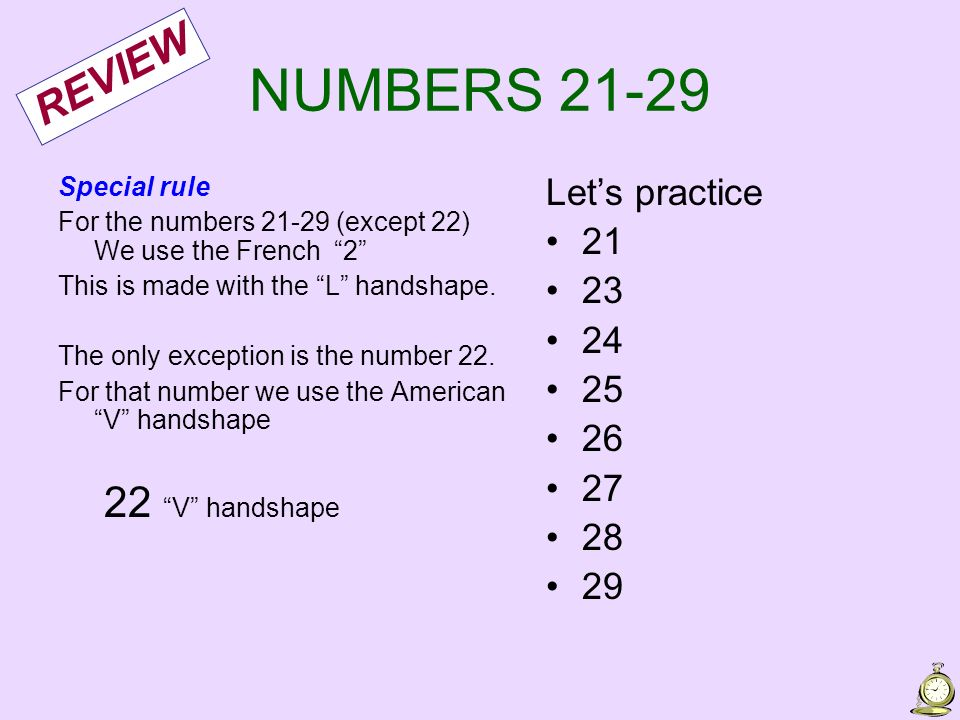 NUMBERS 21-29 Special rule For the numbers 21-29 (except 22) We use the French 2 This is made with the L handshape. The only exception is the number 2