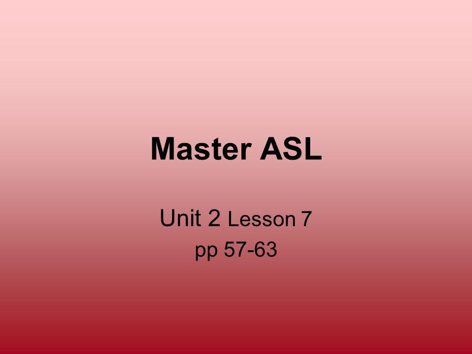 Master ASL Unit 2 Lesson 7 pp 57-63