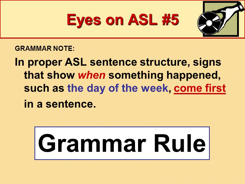 Eyes on ASL #5 GRAMMAR NOTE: In proper ASL sentence structure, signs that show when something happened, such as the day of the week, come first in a s
