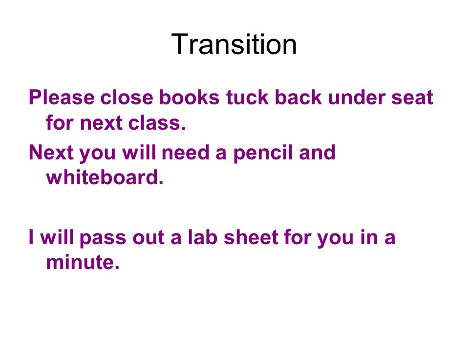 Transition Please close books tuck back under seat for next class. Next you will need a pencil and whiteboard. I will pass out a lab sheet for you in