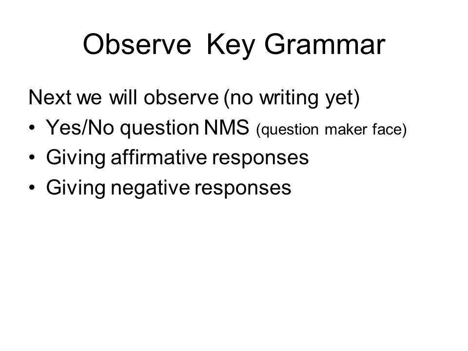 Observe Key Grammar Next we will observe (no writing yet) Yes/No question NMS (question maker face) Giving affirmative responses Giving negative respo