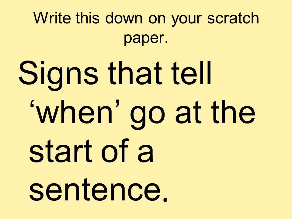 Write this down on your scratch paper. Signs that tell when go at the start of a sentence.