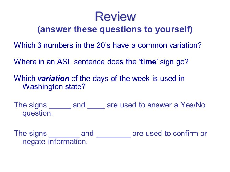 Review Review (answer these questions to yourself) Which 3 numbers in the 20s have a common variation? Where in an ASL sentence does the time sign go?