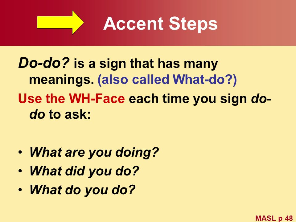 Accent Steps Do-do? is a sign that has many meanings. (also called What-do?) Use the WH-Face each time you sign do- do to ask: What are you doing? Wha