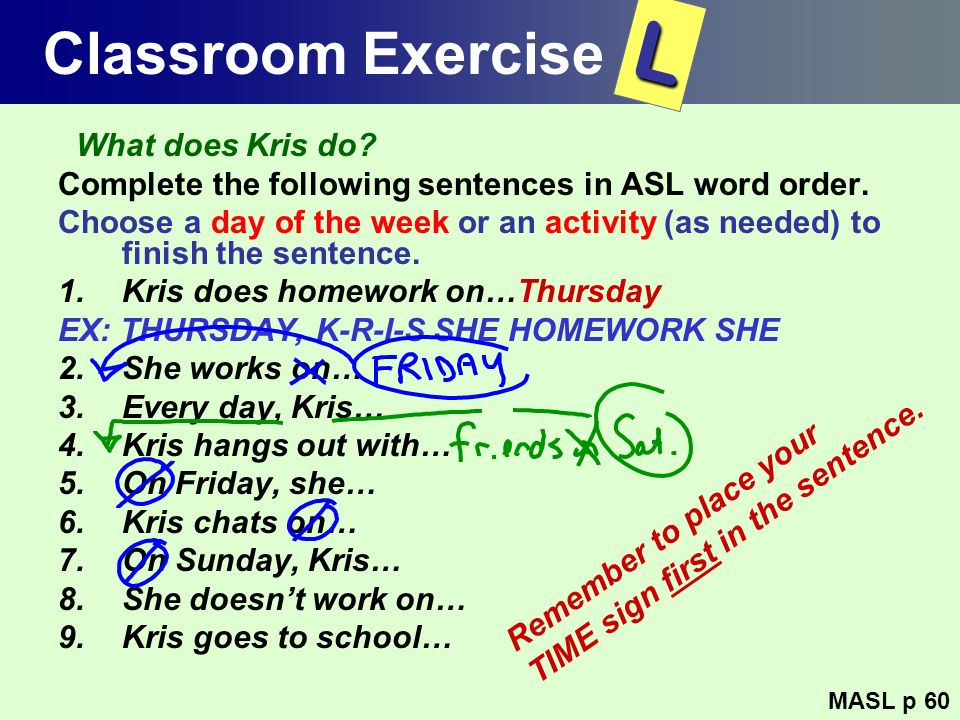 Classroom Exercise What does Kris do? Complete the following sentences in ASL word order. Choose a day of the week or an activity (as needed) to finis
