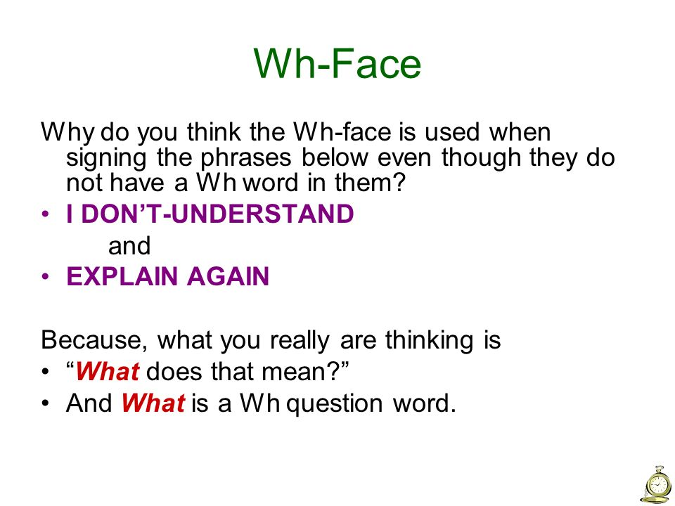 Wh-Face Why do you think the Wh-face is used when signing the phrases below even though they do not have a Wh word in them? I DONT-UNDERSTAND and EXPL