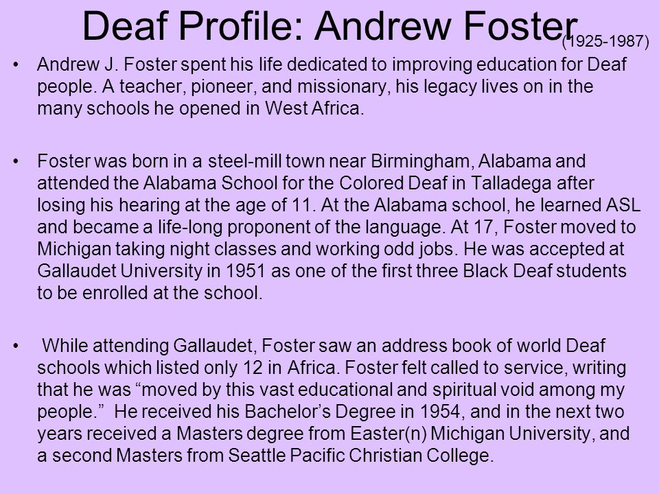 Deaf Profile: Andrew Foster Andrew J. Foster spent his life dedicated to improving education for Deaf people. A teacher, pioneer, and missionary, his
