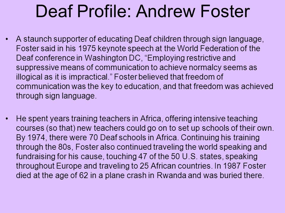 Deaf Profile: Andrew Foster A staunch supporter of educating Deaf children through sign language, Foster said in his 1975 keynote speech at the World