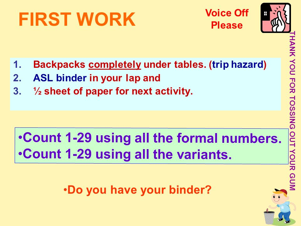 FIRST WORK 1.Backpacks completely under tables. (trip hazard) 2.ASL binder in your lap and 3.½ sheet of paper for next activity. THANK YOU FOR TOSSING