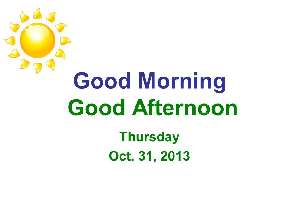 Good Morning Good Afternoon Thursday Oct. 31, 2013