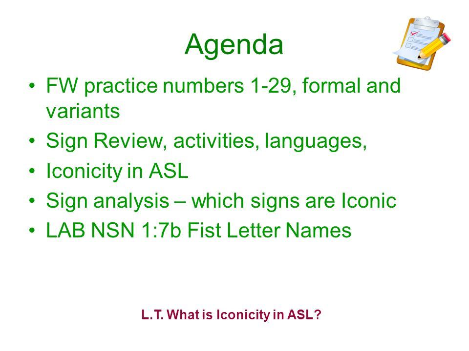 Agenda FW practice numbers 1-29, formal and variants Sign Review, activities, languages, Iconicity in ASL Sign analysis – which signs are Iconic LAB N