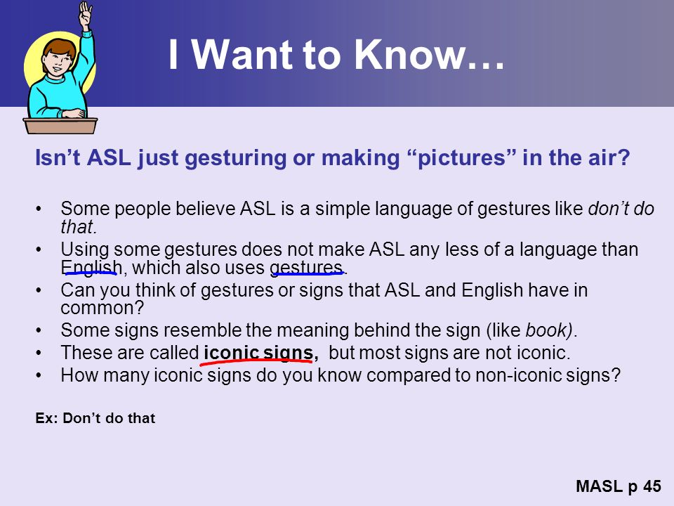 I Want to Know… Isnt ASL just gesturing or making pictures in the air? Some people believe ASL is a simple language of gestures like dont do that. Usi