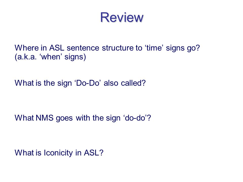 Review Where in ASL sentence structure to time signs go? (a.k.a. when signs) What is the sign Do-Do also called? What NMS goes with the sign do-do? Wh