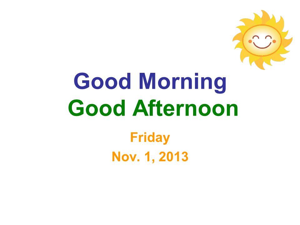 Good Morning Good Afternoon Friday Nov. 1, 2013
