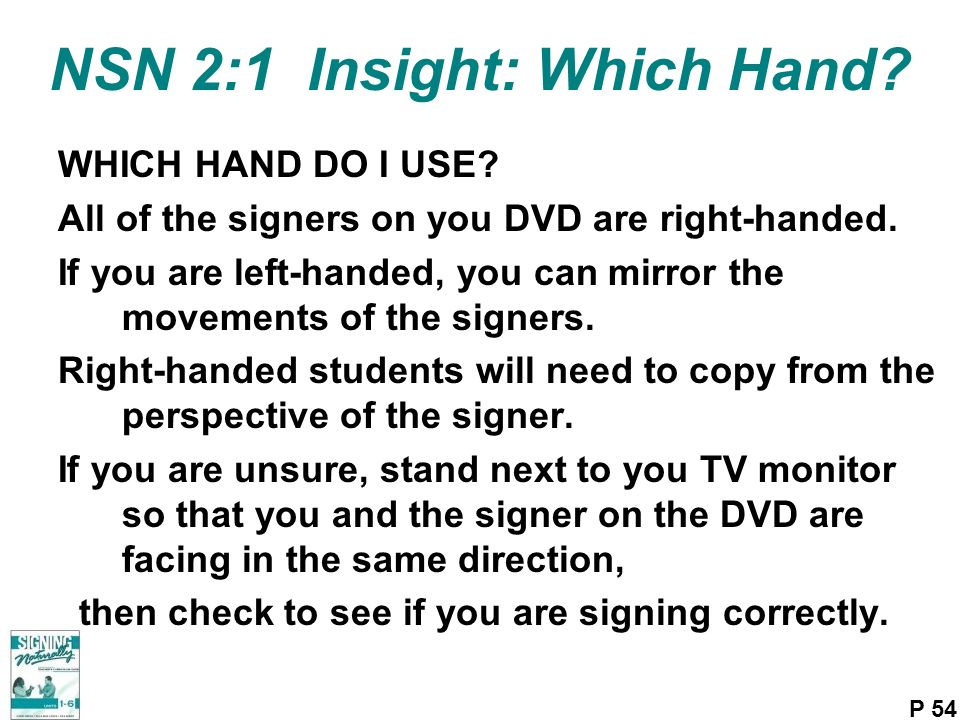 NSN 2:1 Insight: Which Hand? WHICH HAND DO I USE? All of the signers on you DVD are right-handed. If you are left-handed, you can mirror the movements