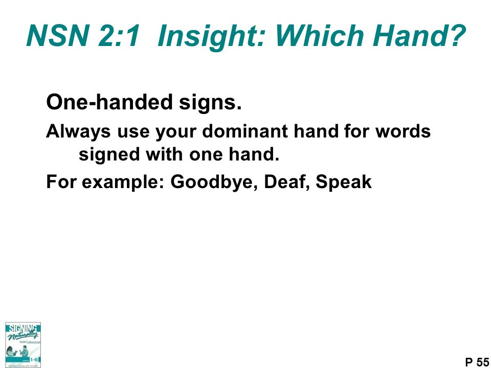 NSN 2:1 Insight: Which Hand? One-handed signs. Always use your dominant hand for words signed with one hand. For example: Goodbye, Deaf, Speak P 55