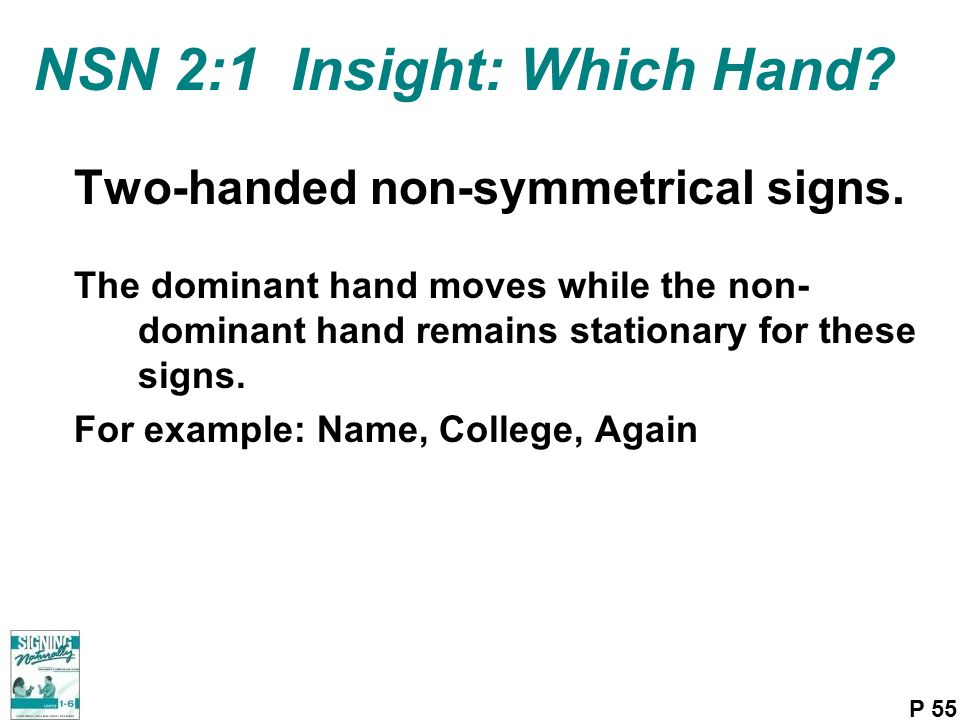 NSN 2:1 Insight: Which Hand? Two-handed non-symmetrical signs. The dominant hand moves while the non- dominant hand remains stationary for these signs