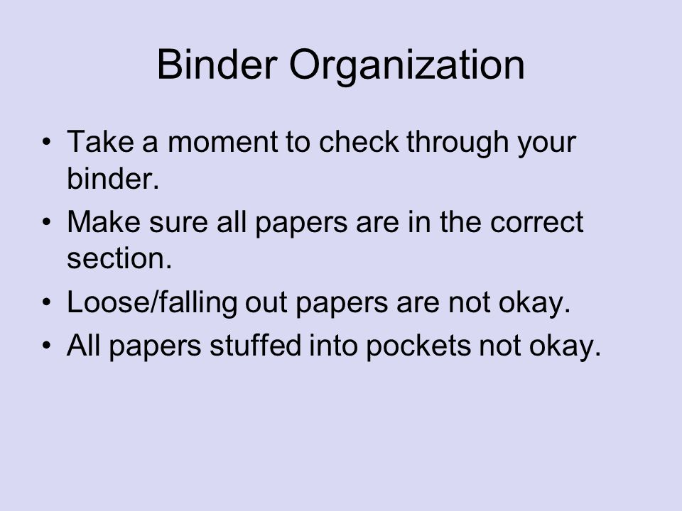 Binder Organization Take a moment to check through your binder. Make sure all papers are in the correct section. Loose/falling out papers are not okay