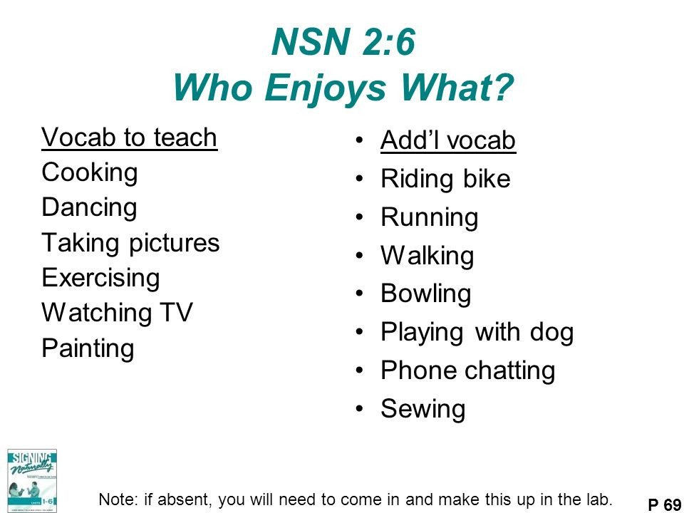 NSN 2:6 Who Enjoys What? Vocab to teach Cooking Dancing Taking pictures Exercising Watching TV Painting Addl vocab Riding bike Running Walking Bowling