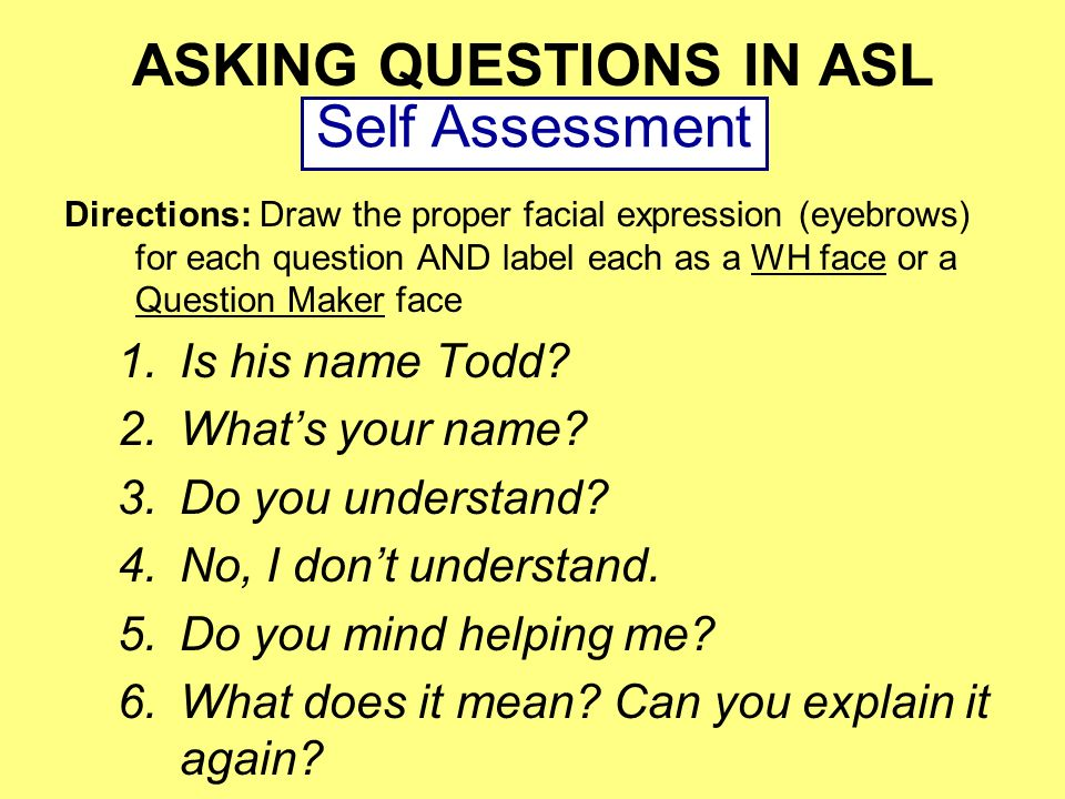 ASKING QUESTIONS IN ASL Directions: Draw the proper facial expression (eyebrows) for each question AND label each as a WH face or a Question Maker fac