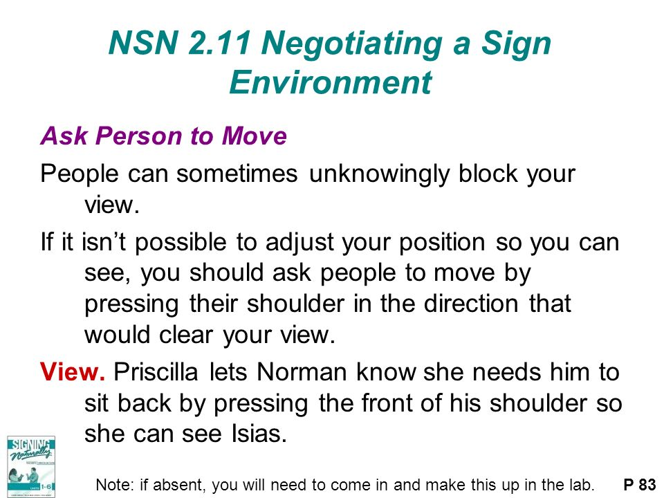 NSN 2.11 Negotiating a Sign Environment Ask Person to Move People can sometimes unknowingly block your view. If it isnt possible to adjust your positi
