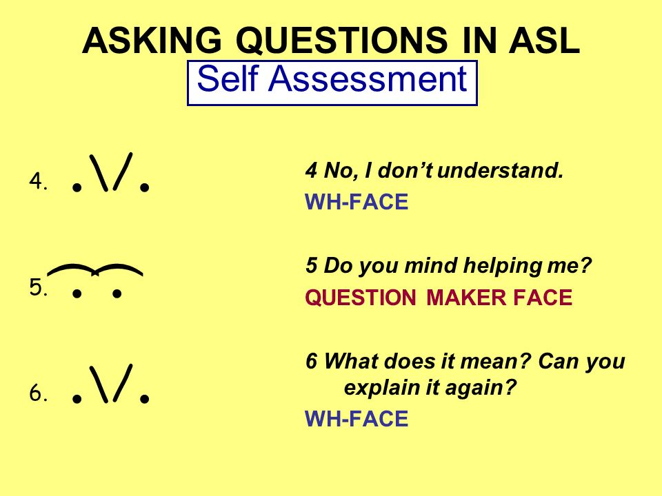 ASKING QUESTIONS IN ASL 4 No, I dont understand. WH-FACE 5 Do you mind helping me? QUESTION MAKER FACE 6 What does it mean? Can you explain it again?