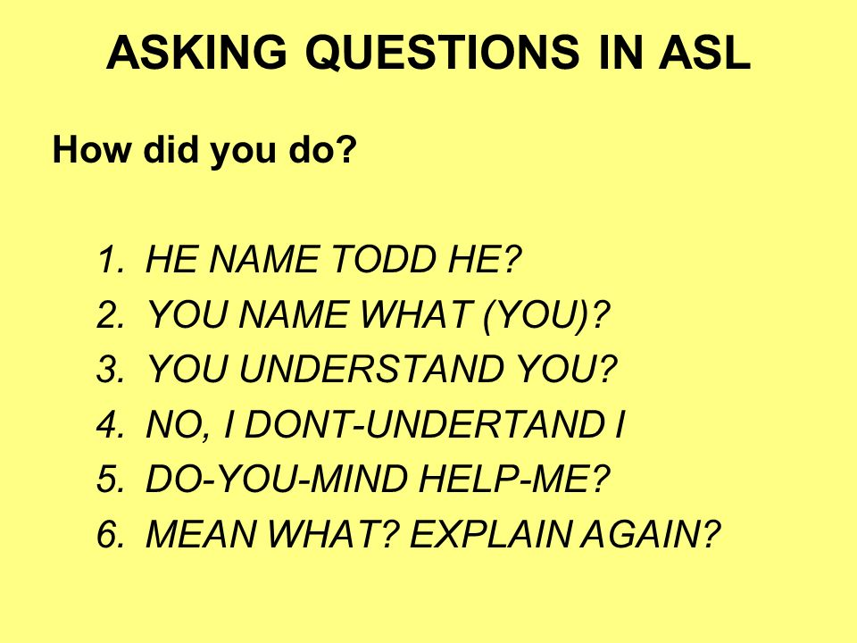 ASKING QUESTIONS IN ASL How did you do? 1.HE NAME TODD HE? 2.YOU NAME WHAT (YOU)? 3.YOU UNDERSTAND YOU? 4.NO, I DONT-UNDERTAND I 5.DO-YOU-MIND HELP-ME