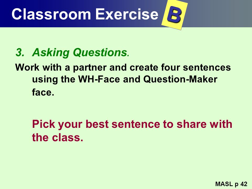 Classroom Exercise 3.Asking Questions. Work with a partner and create four sentences using the WH-Face and Question-Maker face. Pick your best sentenc