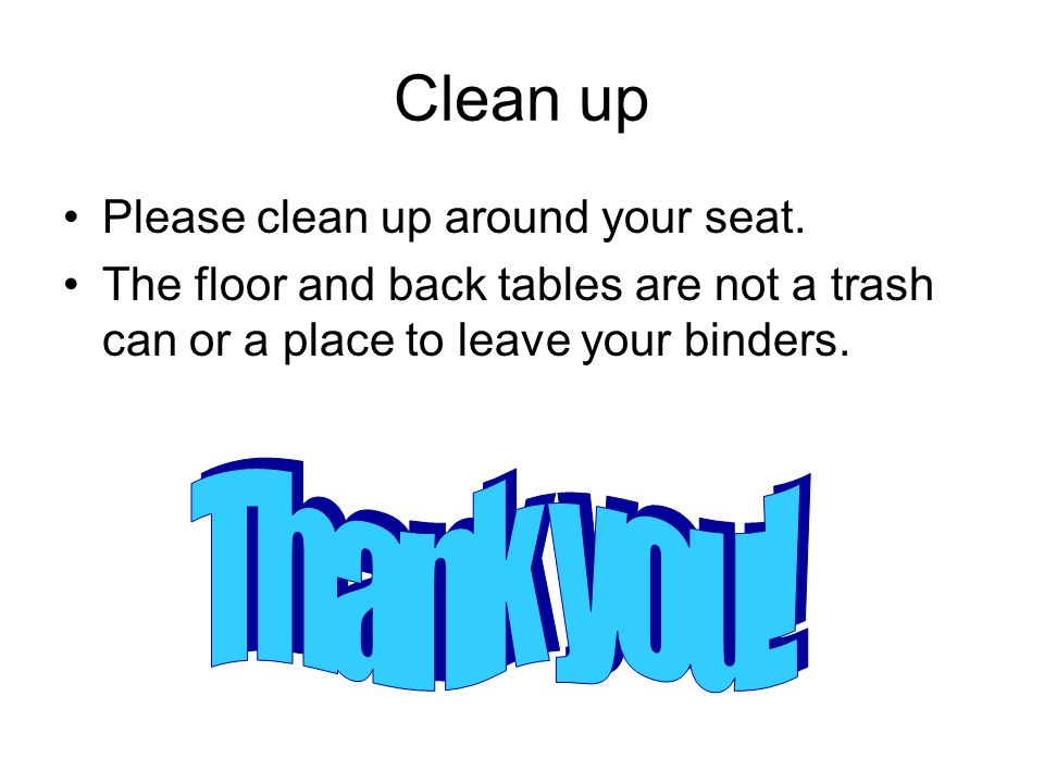 Clean up Please clean up around your seat. The floor and back tables are not a trash can or a place to leave your binders.
