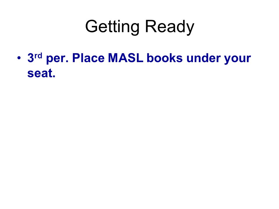 Getting Ready 3 rd per. Place MASL books under your seat.