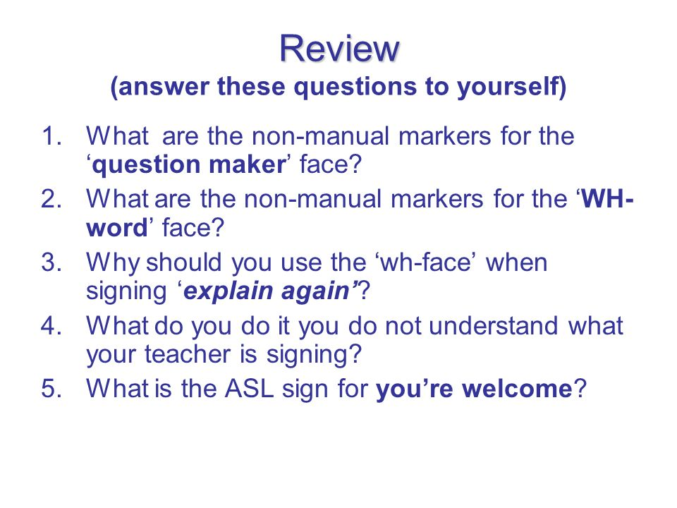 Review Review (answer these questions to yourself) 1.What are the non-manual markers for thequestion maker face? 2.What are the non-manual markers for