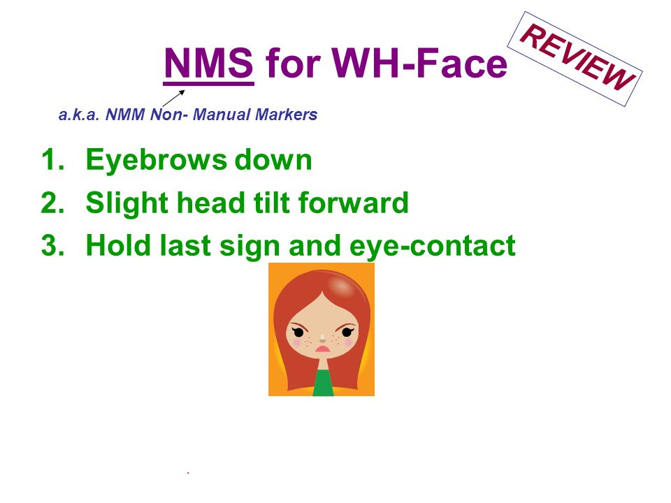 NMS for WH-Face 1.Eyebrows down 2.Slight head tilt forward 3.Hold last sign and eye-contact. a.k.a. NMM Non- Manual Markers REVIEW