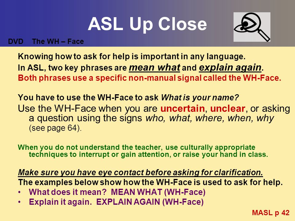 ASL Up Close Knowing how to ask for help is important in any language. In ASL, two key phrases are mean what and explain again. Both phrases use a spe