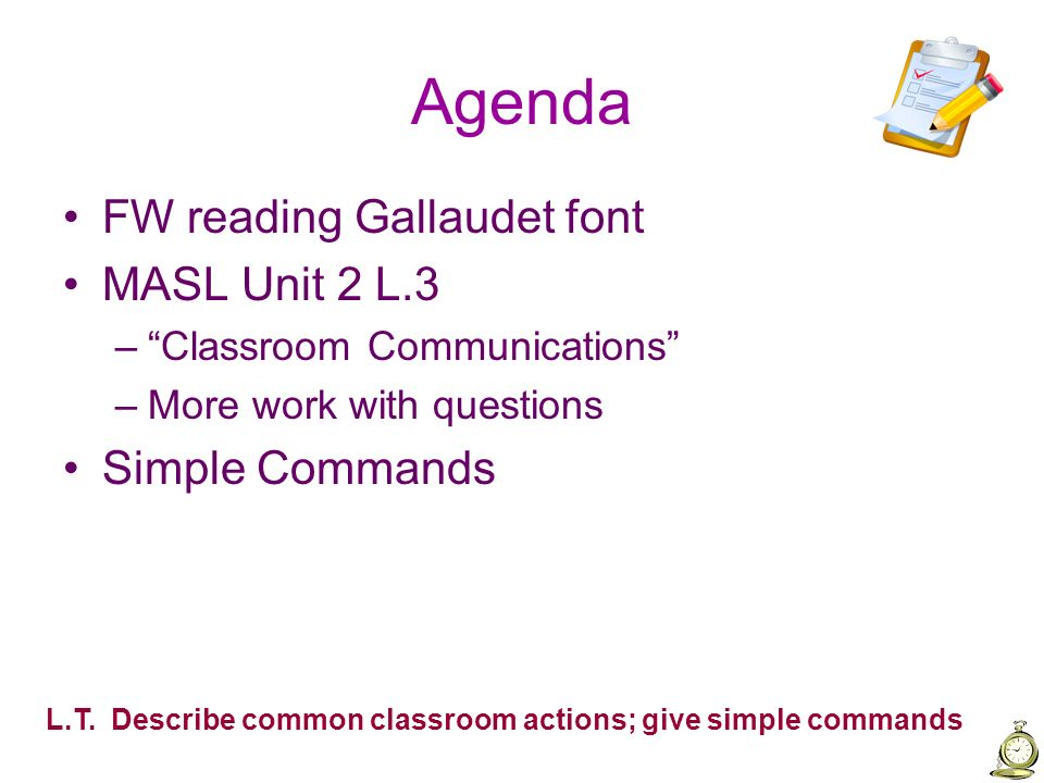 Agenda FW reading Gallaudet font MASL Unit 2 L.3 –Classroom Communications –More work with questions Simple Commands L.T. Describe common classroom ac