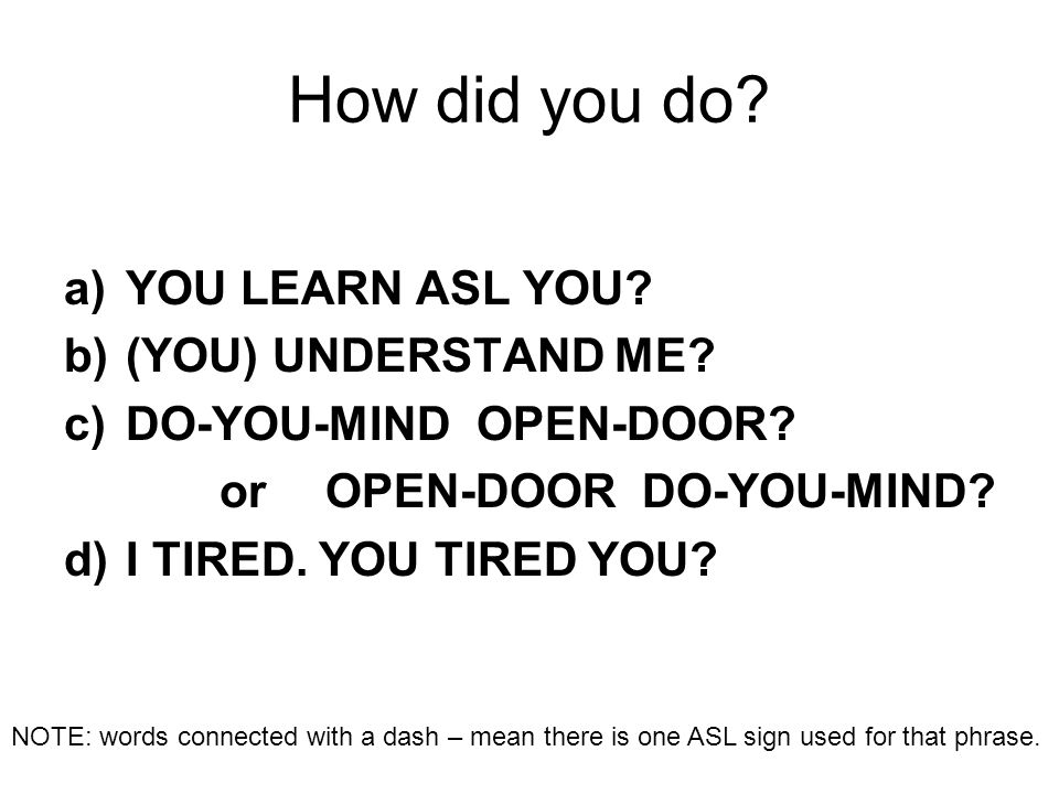 How did you do? a)YOU LEARN ASL YOU? b)(YOU) UNDERSTAND ME? c)DO-YOU-MIND OPEN-DOOR? or OPEN-DOOR DO-YOU-MIND? d)I TIRED. YOU TIRED YOU? NOTE: words c