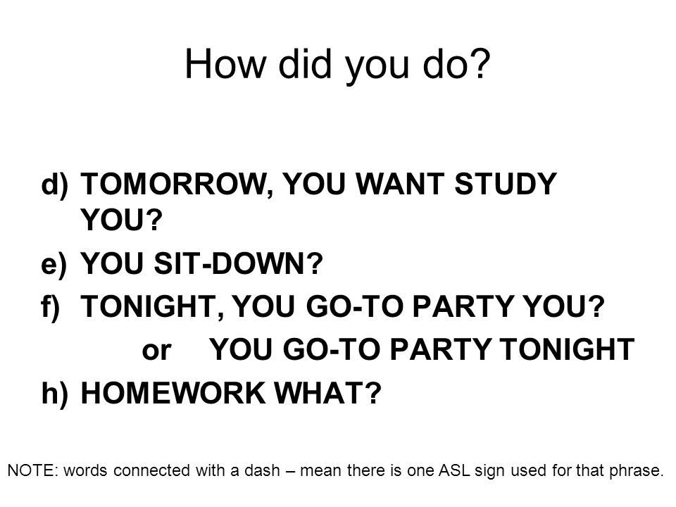 How did you do? d)TOMORROW, YOU WANT STUDY YOU? e)YOU SIT-DOWN? f)TONIGHT, YOU GO-TO PARTY YOU? or YOU GO-TO PARTY TONIGHT h)HOMEWORK WHAT? NOTE: word