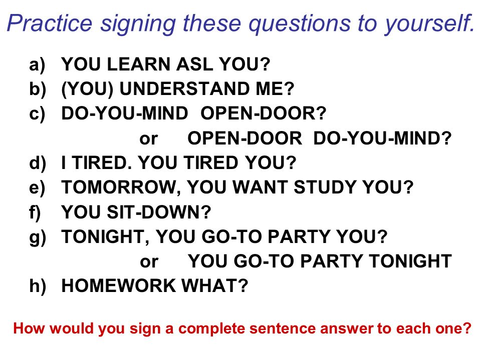 Practice signing these questions to yourself. a)YOU LEARN ASL YOU? b)(YOU) UNDERSTAND ME? c)DO-YOU-MIND OPEN-DOOR? or OPEN-DOOR DO-YOU-MIND? d)I TIRED